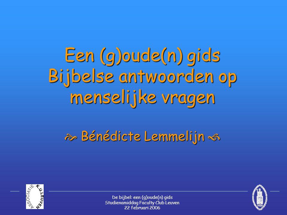 De bijbel: een (g)oude(n) gids Studienamiddag Faculty Club Leuven 22 februari 2006 Een (g)oude(n) gids Bijbelse antwoorden op menselijke vragen  Bénédicte Lemmelijn 