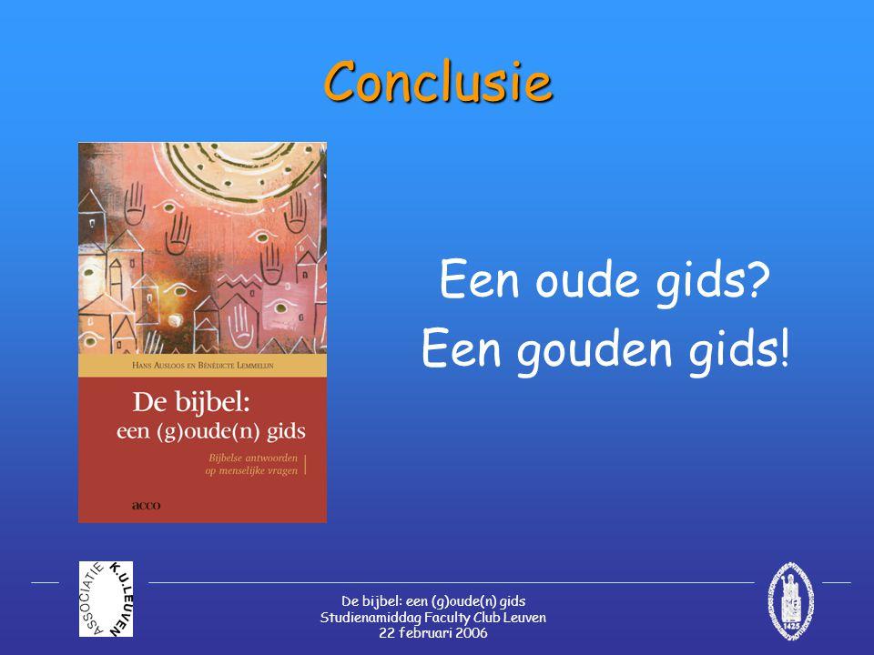 De bijbel: een (g)oude(n) gids Studienamiddag Faculty Club Leuven 22 februari 2006 Conclusie Een oude gids? Een gouden gids!