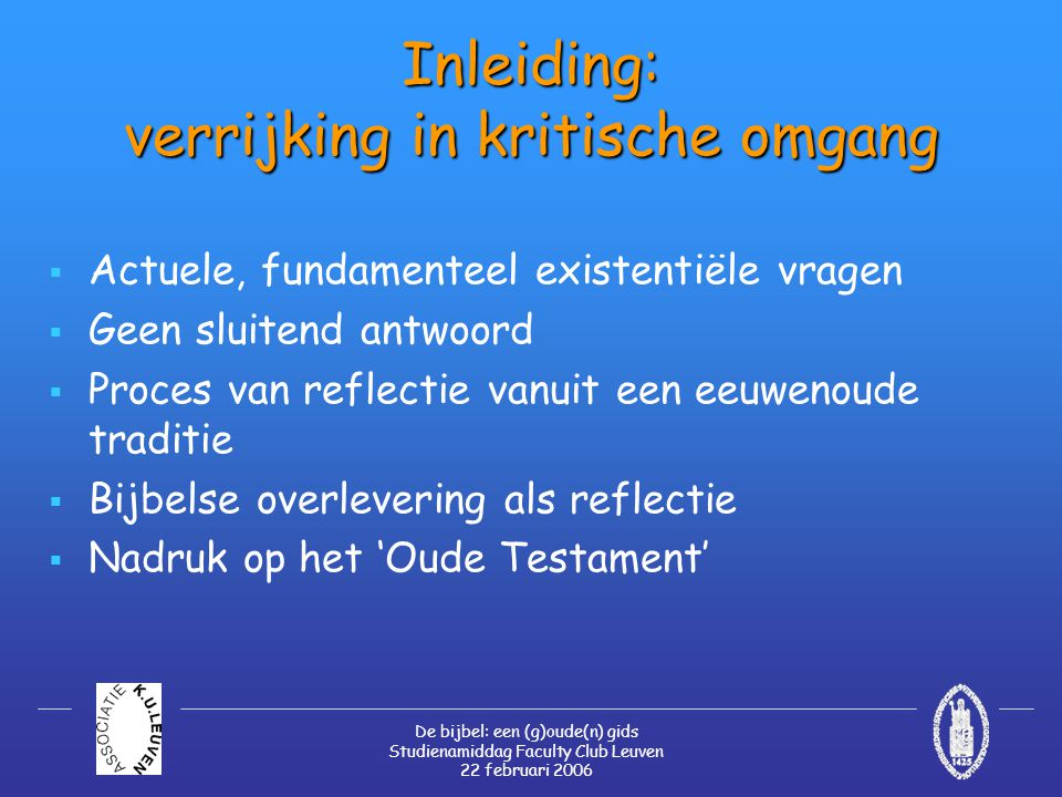 De bijbel: een (g)oude(n) gids Studienamiddag Faculty Club Leuven 22 februari 2006 Het Oude Testament vandaag  Een levende en in het leven ingrijpende god  Daadwerkelijke inzet  Wegwijzers en bemoediging in het alledaagse leven