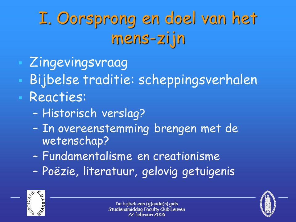 De bijbel: een (g)oude(n) gids Studienamiddag Faculty Club Leuven 22 februari 2006 I. Oorsprong en doel van het mens-zijn  Zingevingsvraag  Bijbelse