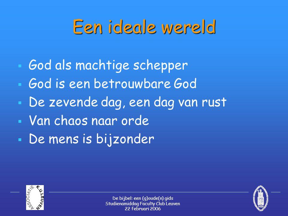 De bijbel: een (g)oude(n) gids Studienamiddag Faculty Club Leuven 22 februari 2006 Een ideale wereld  God als machtige schepper  God is een betrouwbare God  De zevende dag, een dag van rust  Van chaos naar orde  De mens is bijzonder