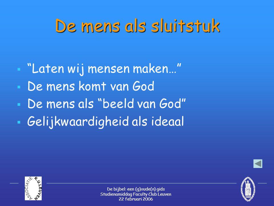 De bijbel: een (g)oude(n) gids Studienamiddag Faculty Club Leuven 22 februari 2006 De mens als sluitstuk  Laten wij mensen maken…  De mens komt van God  De mens als beeld van God  Gelijkwaardigheid als ideaal
