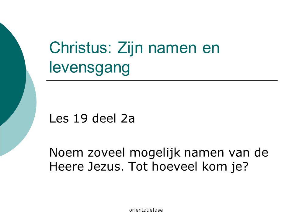 orientatiefase Christus: Zijn namen en levensgang Les 19 deel 2a Noem zoveel mogelijk namen van de Heere Jezus. Tot hoeveel kom je?