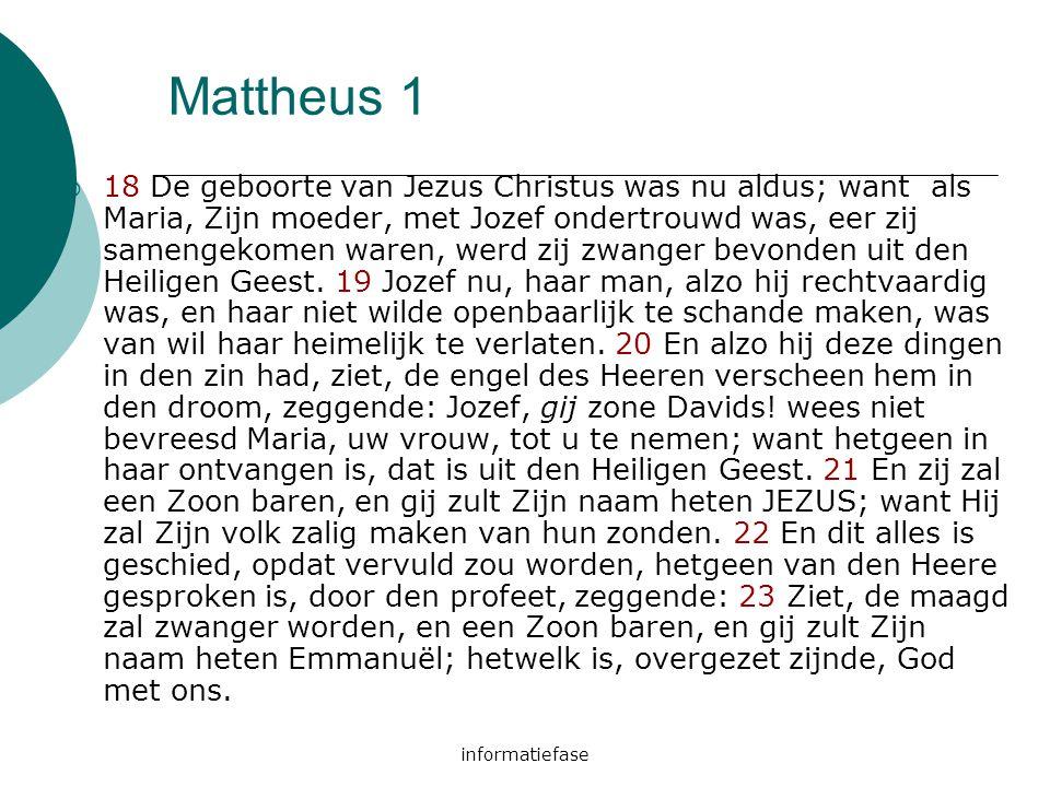 informatiefase Mattheus 1  18 De geboorte van Jezus Christus was nu aldus; want als Maria, Zijn moeder, met Jozef ondertrouwd was, eer zij samengekom