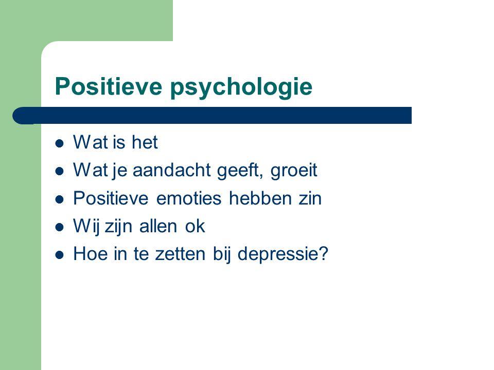 Positieve psychologie Wat is het Wat je aandacht geeft, groeit Positieve emoties hebben zin Wij zijn allen ok Hoe in te zetten bij depressie