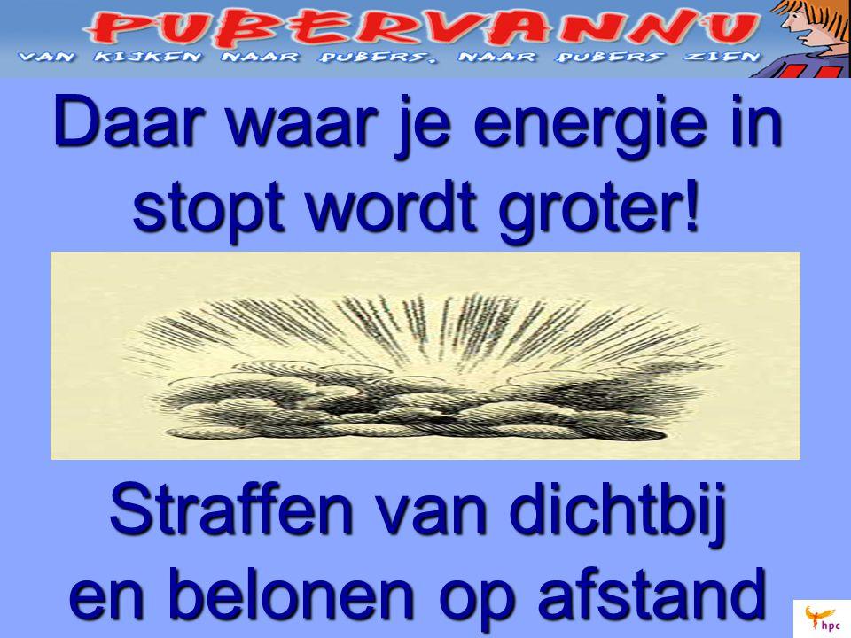 Daar waar je energie in stopt wordt groter! Straffen van dichtbij en belonen op afstand
