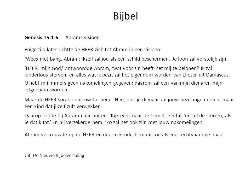 Bijbel Genesis 15:1-6 Abrams visioen Enige tijd later richtte de HEER zich tot Abram in een visioen: 'Wees niet bang, Abram: ikzelf zal jou als een sc