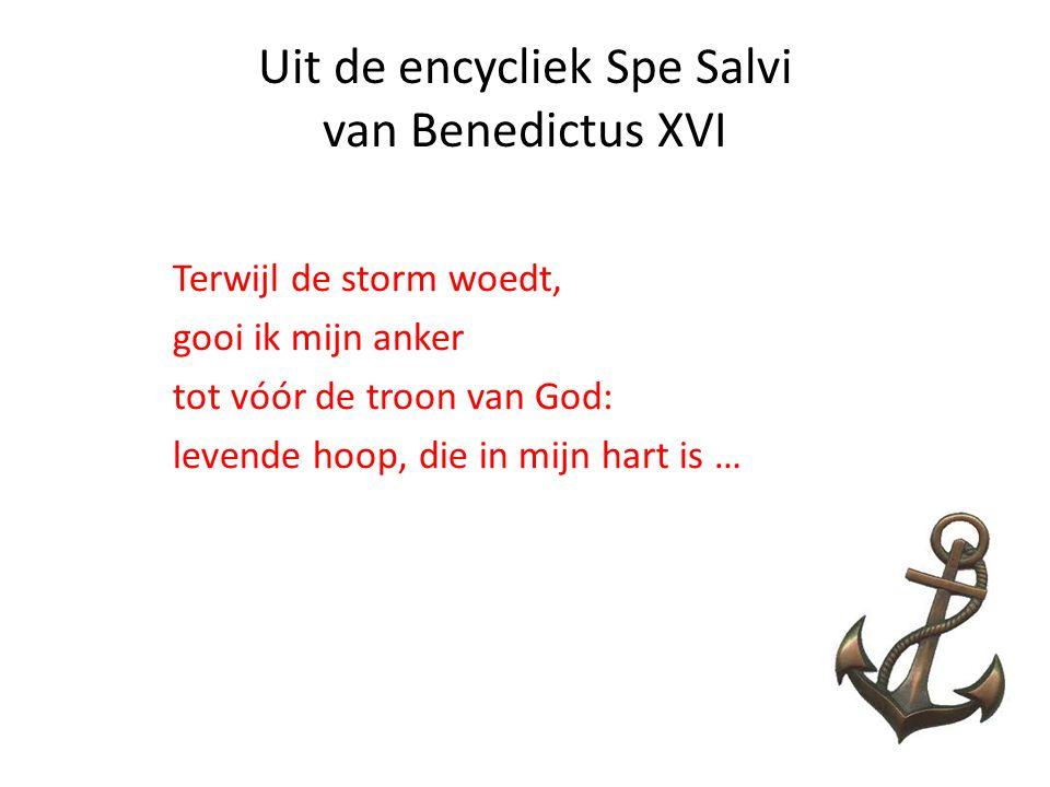 Uit de encycliek Spe Salvi van Benedictus XVI Terwijl de storm woedt, gooi ik mijn anker tot vóór de troon van God: levende hoop, die in mijn hart is