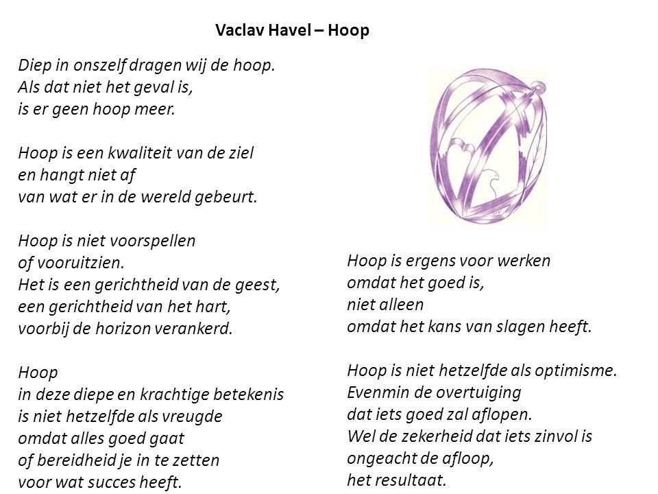 Vaclav Havel – Hoop Diep in onszelf dragen wij de hoop. Als dat niet het geval is, is er geen hoop meer. Hoop is een kwaliteit van de ziel en hangt ni