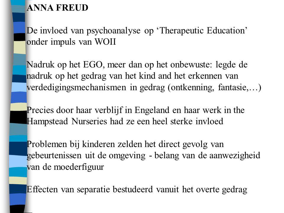 ANNA FREUD De invloed van psychoanalyse op 'Therapeutic Education' onder impuls van WOII Nadruk op het EGO, meer dan op het onbewuste: legde de nadruk op het gedrag van het kind and het erkennen van verdedigingsmechanismen in gedrag (ontkenning, fantasie,…) Precies door haar verblijf in Engeland en haar werk in the Hampstead Nurseries had ze een heel sterke invloed Problemen bij kinderen zelden het direct gevolg van gebeurtenissen uit de omgeving - belang van de aanwezigheid van de moederfiguur Effecten van separatie bestudeerd vanuit het overte gedrag