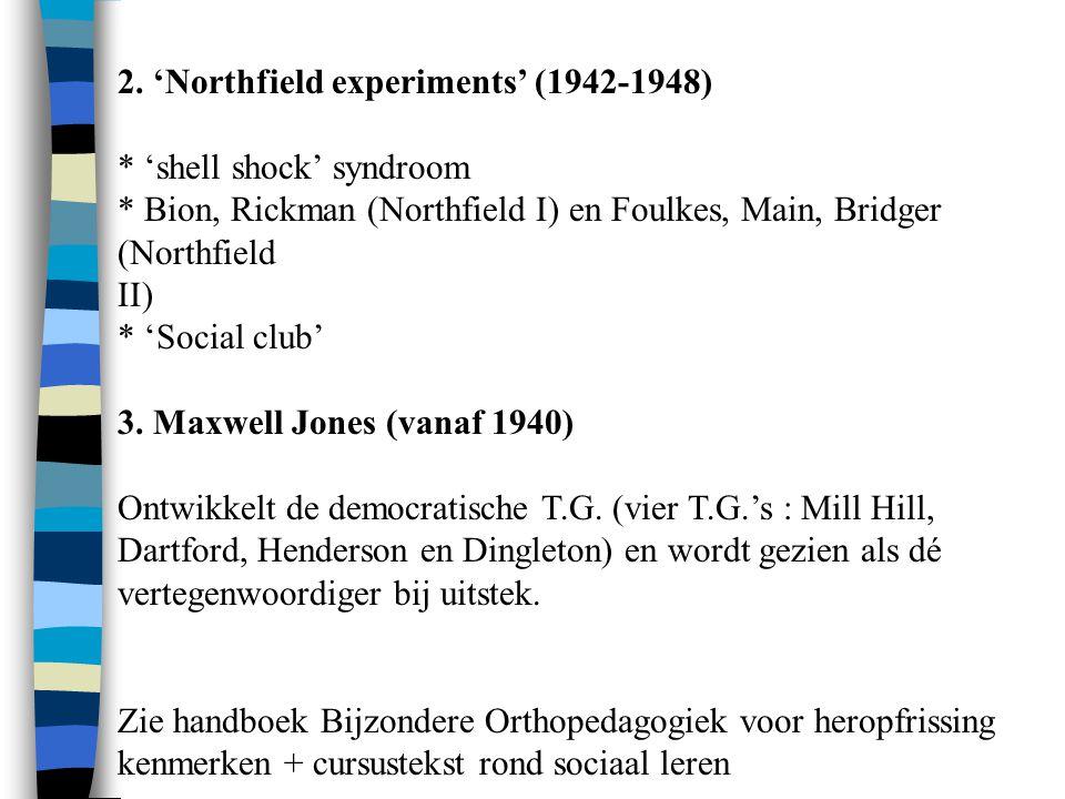 2. 'Northfield experiments' (1942-1948) * 'shell shock' syndroom * Bion, Rickman (Northfield I) en Foulkes, Main, Bridger (Northfield II) * 'Social cl