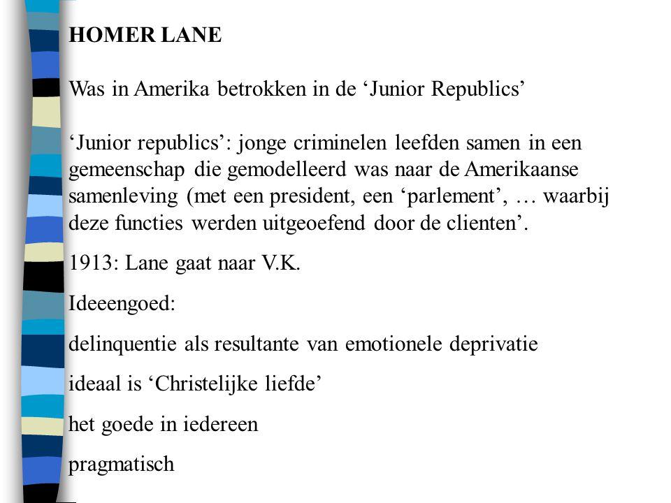 HOMER LANE Was in Amerika betrokken in de 'Junior Republics' 'Junior republics': jonge criminelen leefden samen in een gemeenschap die gemodelleerd was naar de Amerikaanse samenleving (met een president, een 'parlement', … waarbij deze functies werden uitgeoefend door de clienten'.