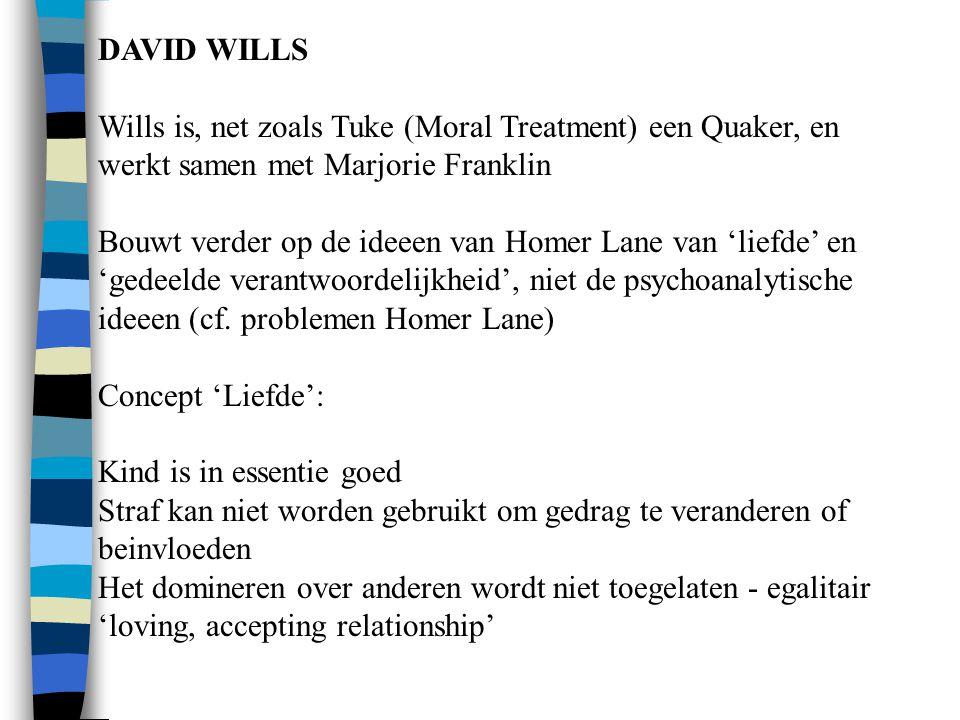 DAVID WILLS Wills is, net zoals Tuke (Moral Treatment) een Quaker, en werkt samen met Marjorie Franklin Bouwt verder op de ideeen van Homer Lane van 'liefde' en 'gedeelde verantwoordelijkheid', niet de psychoanalytische ideeen (cf.