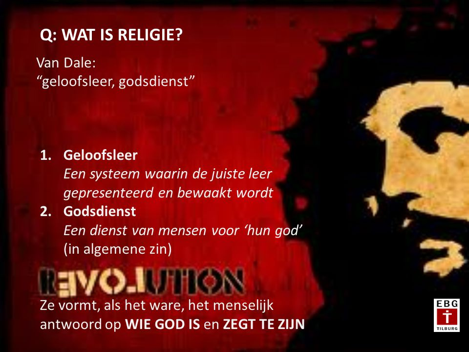 Van Dale: geloofsleer, godsdienst Q: WAT IS RELIGIE.