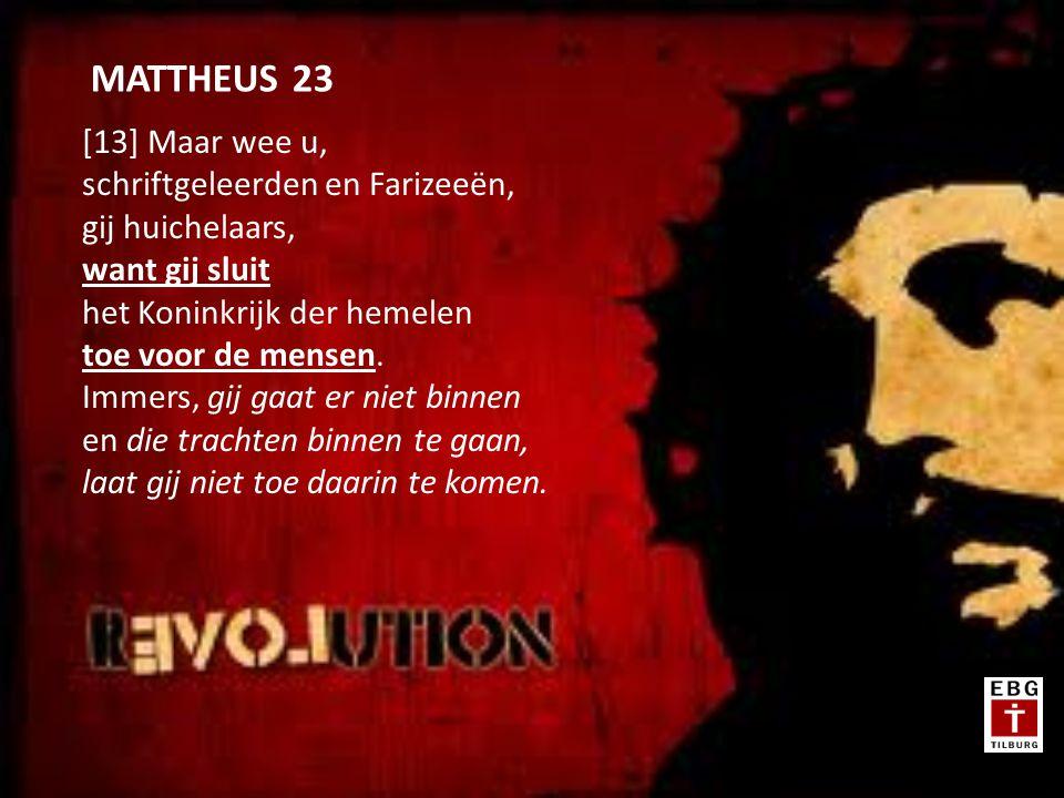 [13] Maar wee u, schriftgeleerden en Farizeeën, gij huichelaars, want gij sluit het Koninkrijk der hemelen toe voor de mensen.
