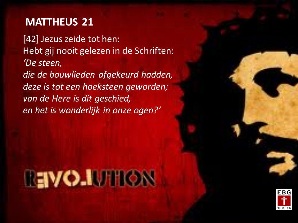 [42] Jezus zeide tot hen: Hebt gij nooit gelezen in de Schriften: 'De steen, die de bouwlieden afgekeurd hadden, deze is tot een hoeksteen geworden; van de Here is dit geschied, en het is wonderlijk in onze ogen ' MATTHEUS 21