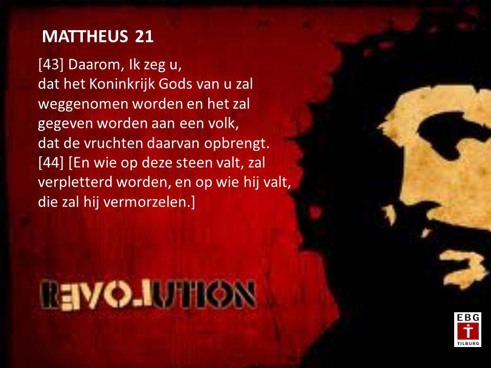 [43] Daarom, Ik zeg u, dat het Koninkrijk Gods van u zal weggenomen worden en het zal gegeven worden aan een volk, dat de vruchten daarvan opbrengt.