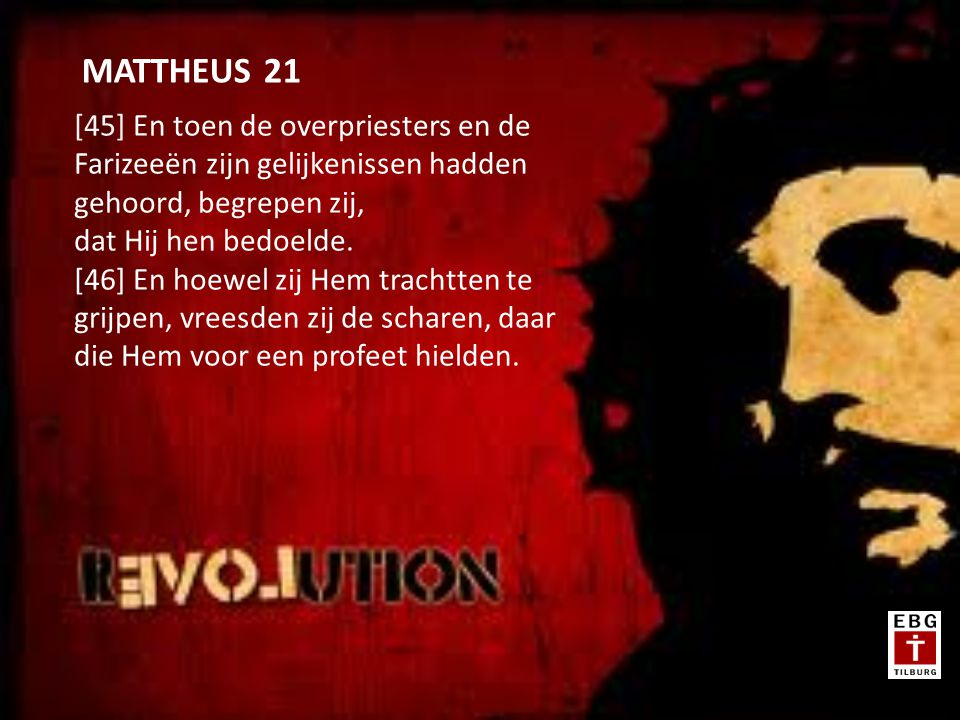 [45] En toen de overpriesters en de Farizeeën zijn gelijkenissen hadden gehoord, begrepen zij, dat Hij hen bedoelde.