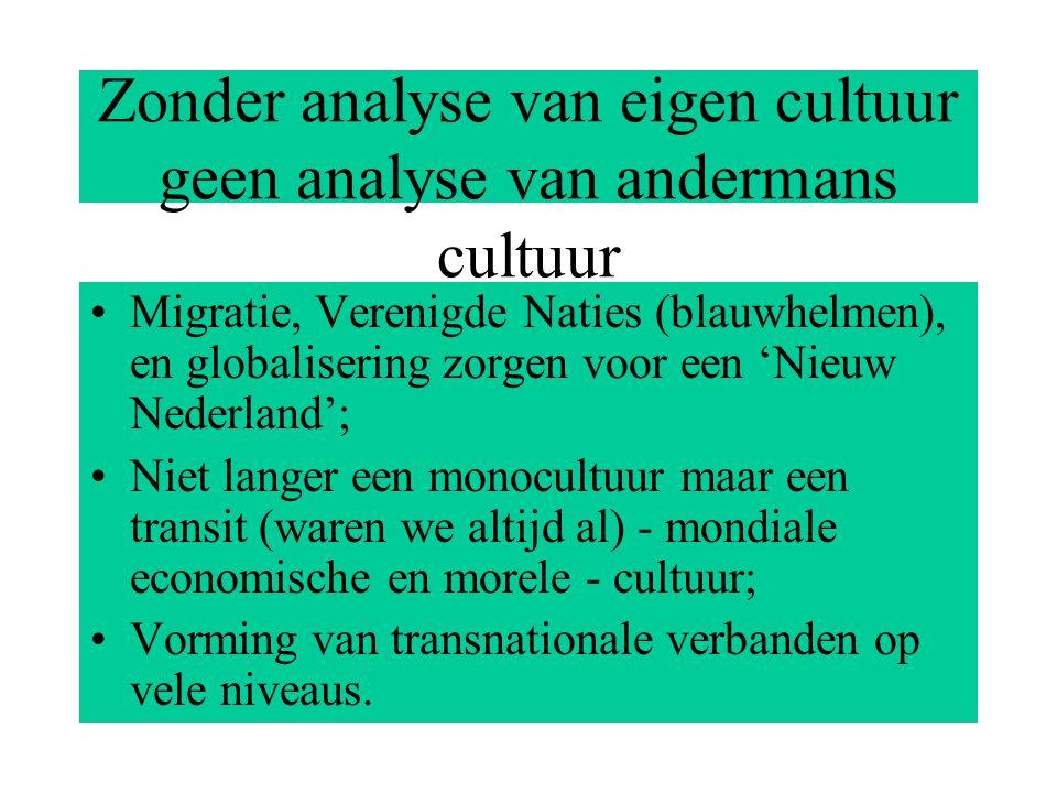 Zonder analyse van eigen cultuur geen analyse van andermans cultuur Migratie, Verenigde Naties (blauwhelmen), en globalisering zorgen voor een 'Nieuw Nederland'; Niet langer een monocultuur maar een transit (waren we altijd al) - mondiale economische en morele - cultuur; Vorming van transnationale verbanden op vele niveaus.