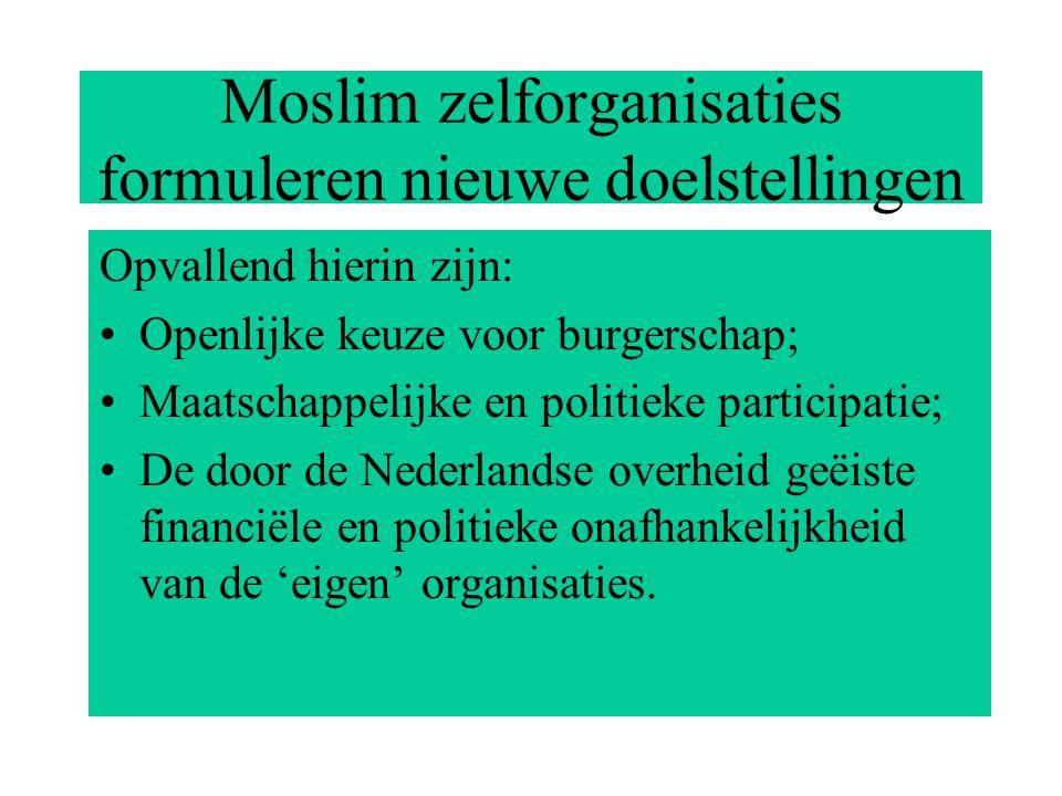 Moslim zelforganisaties formuleren nieuwe doelstellingen Opvallend hierin zijn: Openlijke keuze voor burgerschap; Maatschappelijke en politieke participatie; De door de Nederlandse overheid geëiste financiële en politieke onafhankelijkheid van de 'eigen' organisaties.