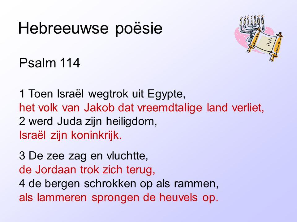 Hebreeuwse poësie Psalm 114 1 Toen Israël wegtrok uit Egypte, het volk van Jakob dat vreemdtalige land verliet, 2 werd Juda zijn heiligdom, Israël zijn koninkrijk.