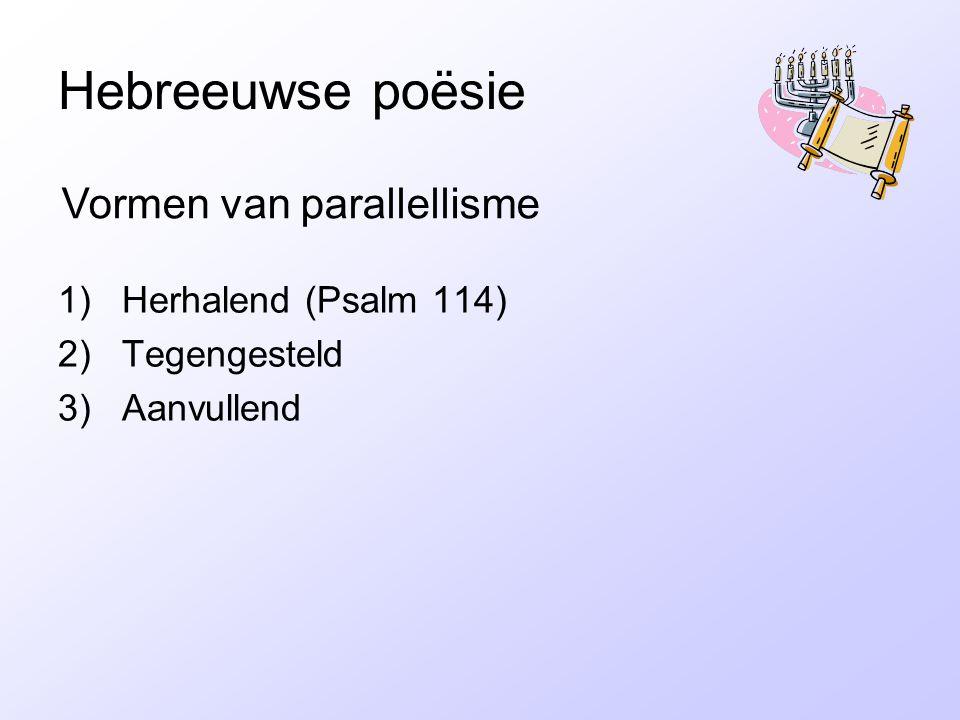Hebreeuwse poësie 1)Herhalend (Psalm 114) 2)Tegengesteld 3)Aanvullend Vormen van parallellisme