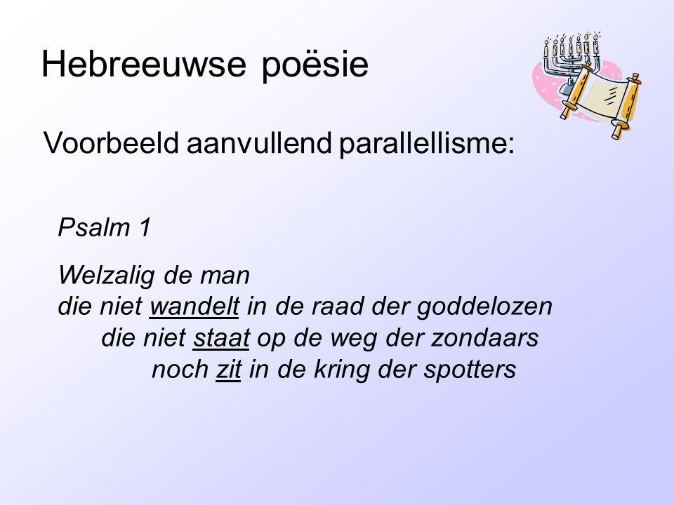 Hebreeuwse poësie Voorbeeld aanvullend parallellisme: Psalm 1 Welzalig de man die niet wandelt in de raad der goddelozen die niet staat op de weg der zondaars noch zit in de kring der spotters