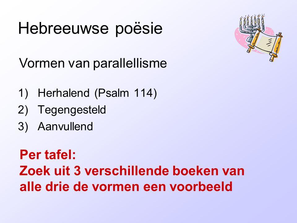 Hebreeuwse poësie 1)Herhalend (Psalm 114) 2)Tegengesteld 3)Aanvullend Vormen van parallellisme Per tafel: Zoek uit 3 verschillende boeken van alle drie de vormen een voorbeeld