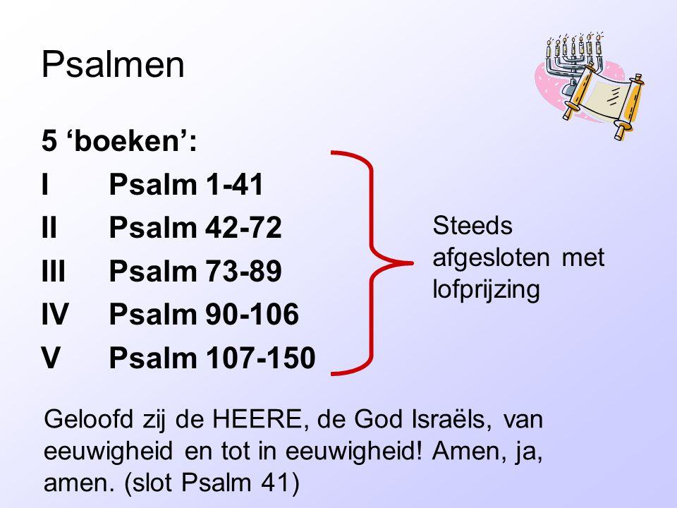 Psalmen 5 'boeken': I Psalm 1-41 IIPsalm 42-72 IIIPsalm 73-89 IVPsalm 90-106 VPsalm 107-150 Geloofd zij de HEERE, de God Israëls, van eeuwigheid en tot in eeuwigheid.