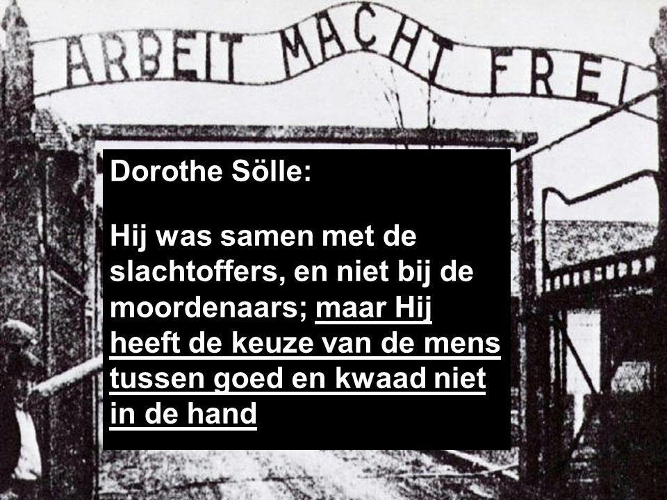 Dorothe Sölle: Hij was samen met de slachtoffers, en niet bij de moordenaars; maar Hij heeft de keuze van de mens tussen goed en kwaad niet in de hand