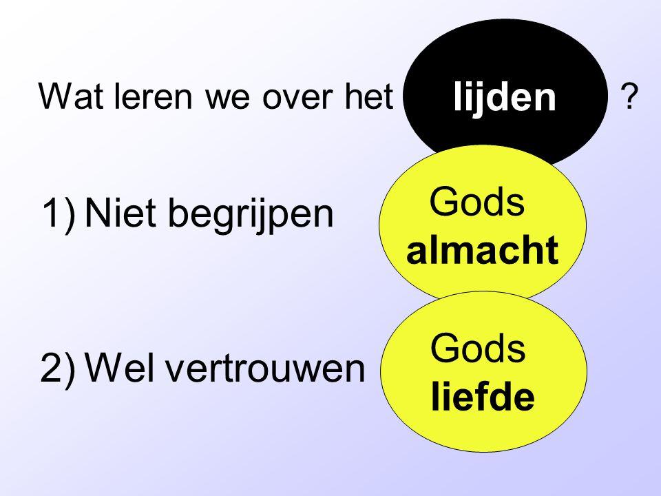 Wat leren we over het ? 1)Niet begrijpen 2)Wel vertrouwen lijden Gods almacht Gods liefde