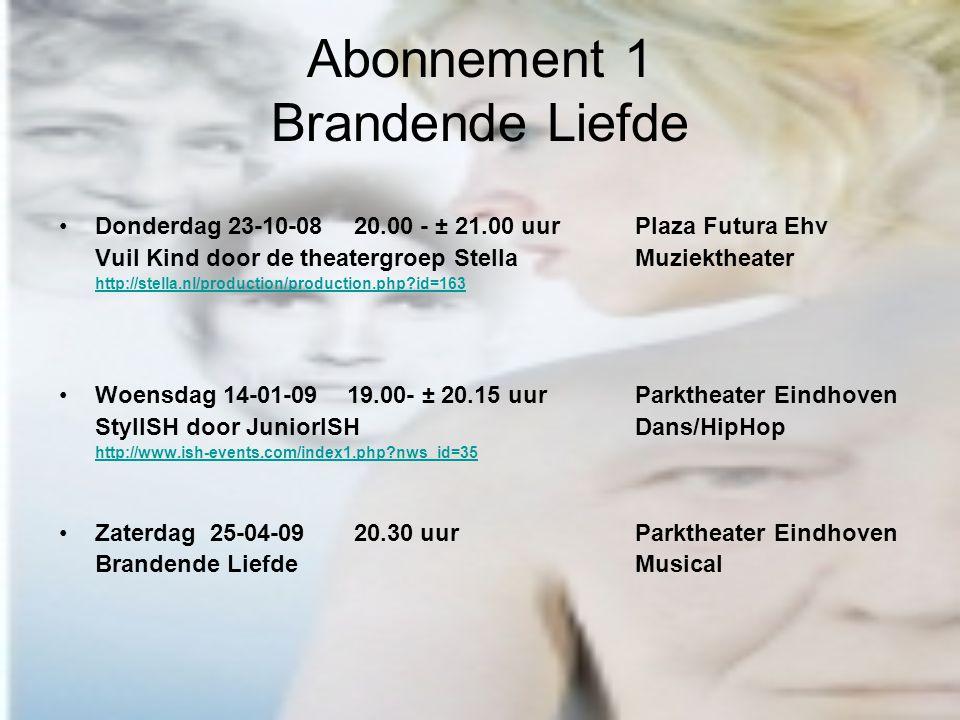 Abonnement 1 Brandende Liefde Donderdag 23-10-08 20.00 - ± 21.00 uur Plaza Futura Ehv Vuil Kind door de theatergroep StellaMuziektheater http://stella.nl/production/production.php id=163 Woensdag 14-01-0919.00- ± 20.15 uurParktheater Eindhoven StylISH door JuniorISHDans/HipHop http://www.ish-events.com/index1.php nws_id=35 Zaterdag 25-04-09 20.30 uur Parktheater Eindhoven Brandende LiefdeMusical