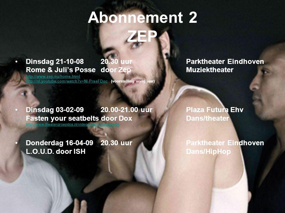 Abonnement 2 ZEP Dinsdag 21-10-0820.30 uurParktheater Eindhoven Rome & Juli's Possedoor ZepMuziektheater http://www.zep.nu/home.html http://nl.youtube.com/watch v=NI-PrseFDochttp://nl.youtube.com/watch v=NI-PrseFDoc (voorstelling vorig jaar) Dinsdag 03-02-0920.00-21.00 uurPlaza Futura Ehv Fasten your seatbelts door DoxDans/theater http://www.theatergroepdox.nl/videos.php category=86 Donderdag 16-04-0920.30 uur Parktheater Eindhoven L.O.U.D.