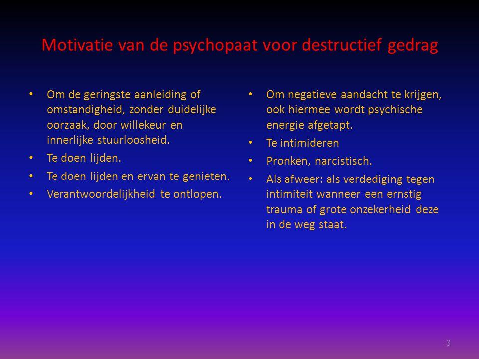 Motivatie van de psychopaat voor destructief gedrag Om de geringste aanleiding of omstandigheid, zonder duidelijke oorzaak, door willekeur en innerlijke stuurloosheid.