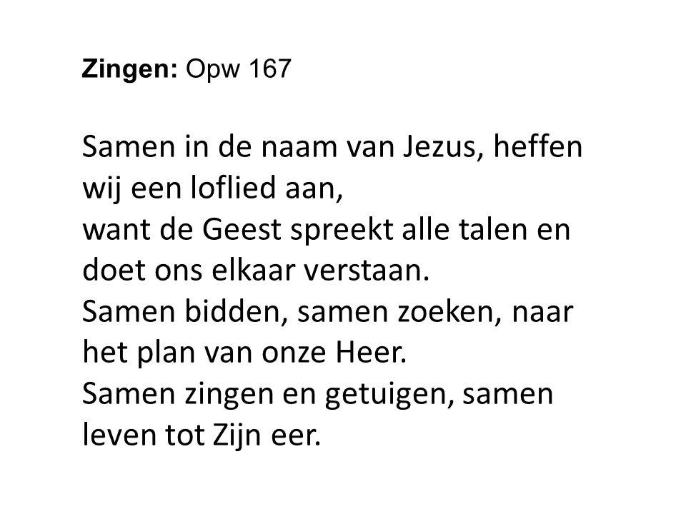 Zingen: Opw 167 Samen in de naam van Jezus, heffen wij een loflied aan, want de Geest spreekt alle talen en doet ons elkaar verstaan.
