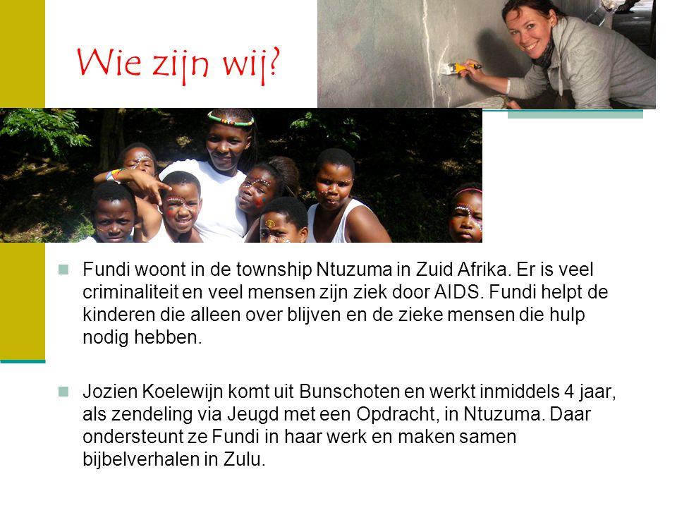 Wie zijn wij? Fundi woont in de township Ntuzuma in Zuid Afrika. Er is veel criminaliteit en veel mensen zijn ziek door AIDS. Fundi helpt de kinderen