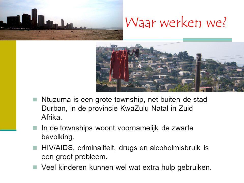Waar werken we? Ntuzuma is een grote township, net buiten de stad Durban, in de provincie KwaZulu Natal in Zuid Afrika. In de townships woont voorname