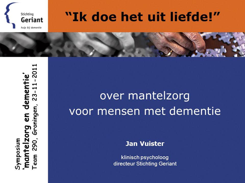Ik doe het uit liefde! over mantelzorg voor mensen met dementie Jan Vuister klinisch psycholoog directeur Stichting Geriant Symposium 'mantelzorg en dementie' Team 290, Groningen, 23-11-2011