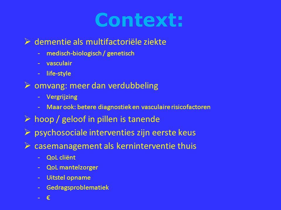 Context:  dementie als multifactoriële ziekte -medisch-biologisch / genetisch -vasculair -life-style  omvang: meer dan verdubbeling -Vergrijzing -Maar ook: betere diagnostiek en vasculaire risicofactoren  hoop / geloof in pillen is tanende  psychosociale interventies zijn eerste keus  casemanagement als kerninterventie thuis -QoL cliënt -QoL mantelzorger -Uitstel opname -Gedragsproblematiek -€
