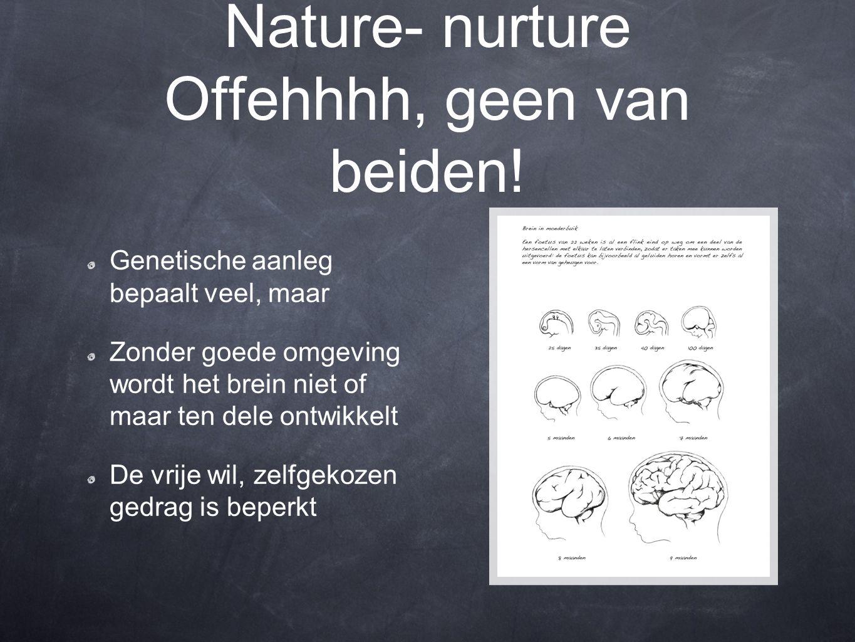 Nature- nurture Offehhhh, geen van beiden! Genetische aanleg bepaalt veel, maar Zonder goede omgeving wordt het brein niet of maar ten dele ontwikkelt