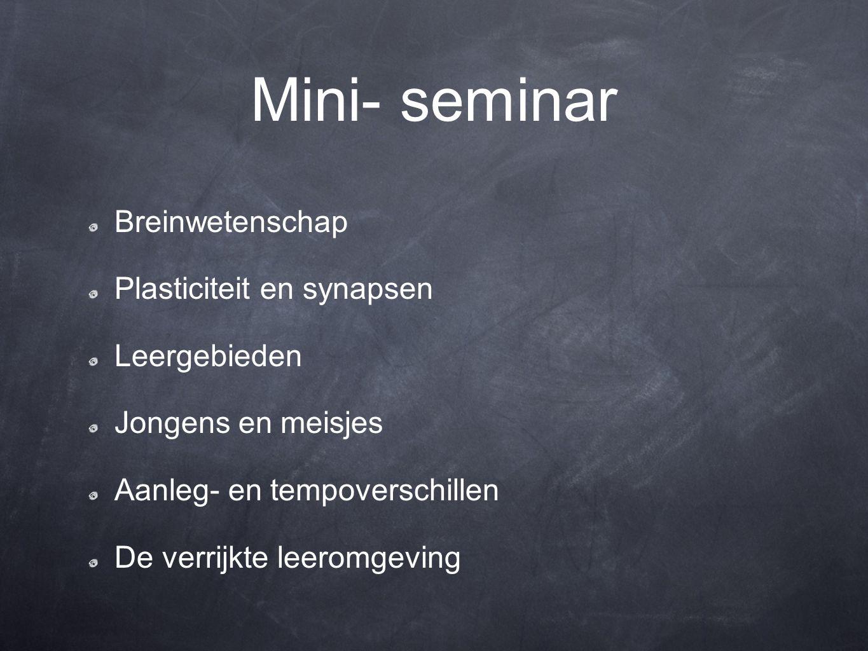 Mini- seminar Breinwetenschap Plasticiteit en synapsen Leergebieden Jongens en meisjes Aanleg- en tempoverschillen De verrijkte leeromgeving