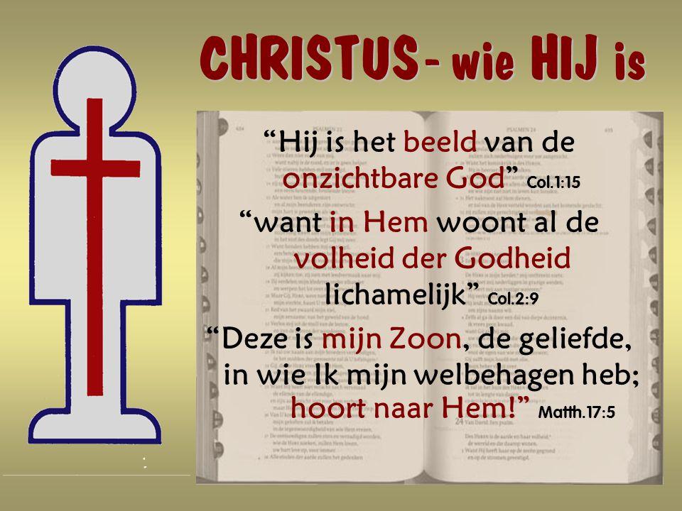 CHRISTUS - wie HIJ is CHRISTUS - wie HIJ is Hij is het beeld van de onzichtbare God Col.1:15 want in Hem woont al de volheid der Godheid lichamelijk Col.2:9 Deze is mijn Zoon, de geliefde, in wie Ik mijn welbehagen heb; hoort naar Hem! Matth.17:5