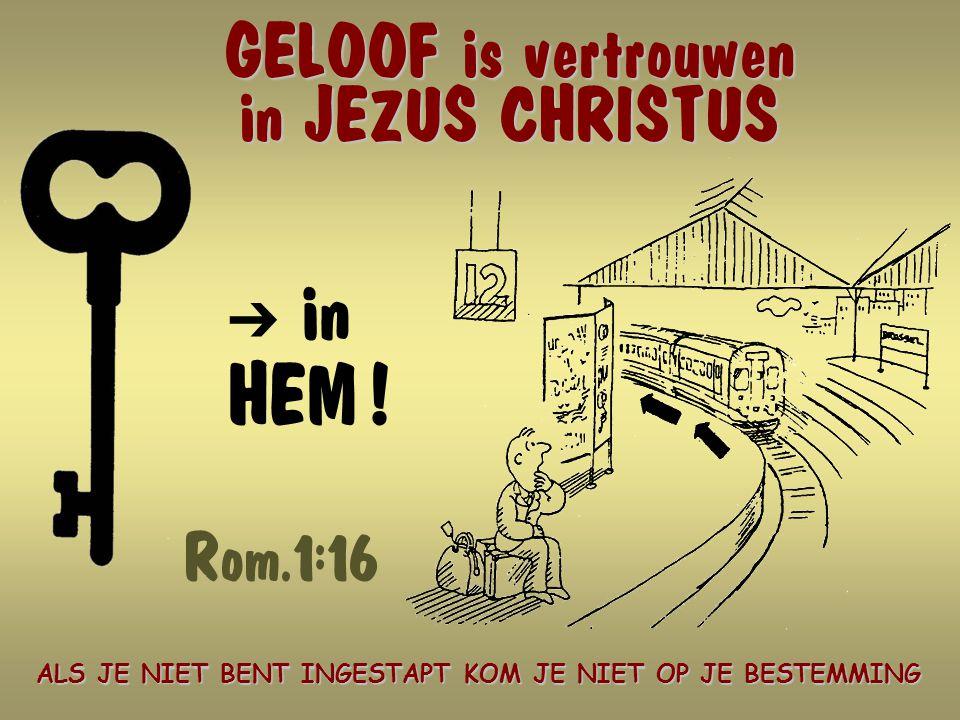 GELOOF is vertrouwen in JEZUS CHRISTUS Ô in HEM .