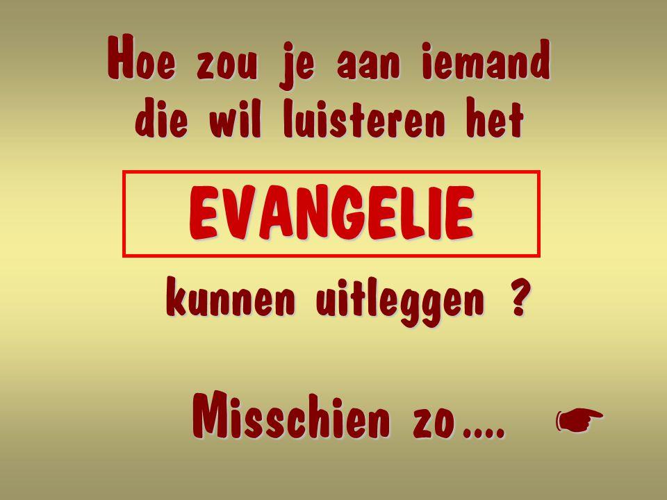 Hoe zou je aan iemand die wil luisteren het EVANGELIE EVANGELIE kunnen uitleggen .