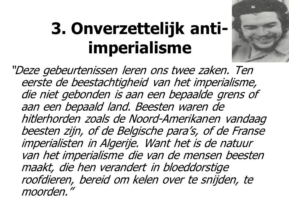 """3. Onverzettelijk anti- imperialisme """"Deze gebeurtenissen leren ons twee zaken. Ten eerste de beestachtigheid van het imperialisme, die niet gebonden"""