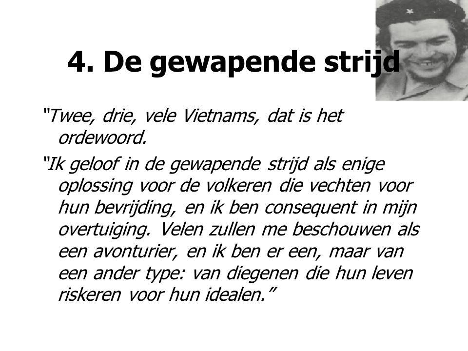 """4. De gewapende strijd """"Twee, drie, vele Vietnams, dat is het ordewoord. """"Ik geloof in de gewapende strijd als enige oplossing voor de volkeren die ve"""
