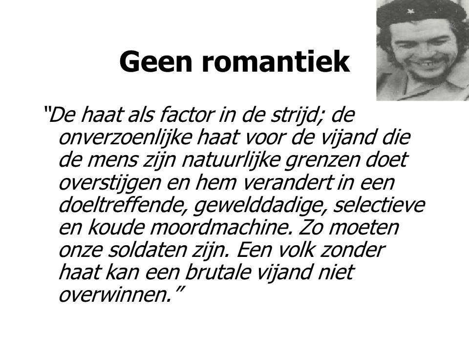 """Geen romantiek """"De haat als factor in de strijd; de onverzoenlijke haat voor de vijand die de mens zijn natuurlijke grenzen doet overstijgen en hem ve"""