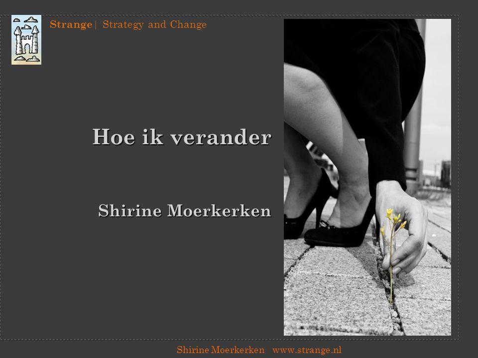 Strange | Strategy and Change Shirine Moerkerkenwww.strange.nl Hoe ik verander… Interveniëren in maatschappelijke vraagstukken Jezelf meenemen en includeren in het vraagstuk Kraken zetten in disfunctionele patronen Waarderen van functioneel conflict Verandering veroorzaken in plaats van maken