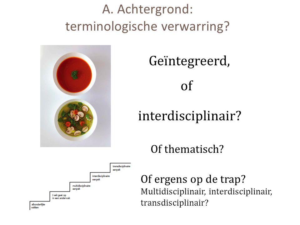 A. Achtergrond: terminologische verwarring? Geïntegreerd, interdisciplinair? of Of ergens op de trap? Multidisciplinair, interdisciplinair, transdisci
