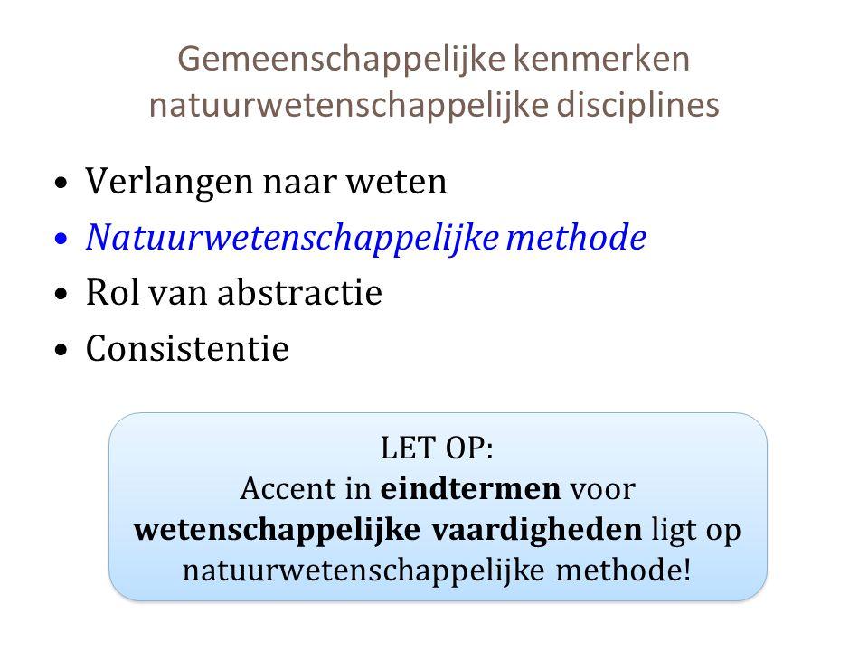 Gemeenschappelijke kenmerken natuurwetenschappelijke disciplines Verlangen naar weten Natuurwetenschappelijke methode Rol van abstractie Consistentie